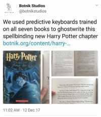"Ash, Books, and Harry Potter: Botnik Studios  abotnikstudios  We used predictive keyboards trained  on all seven books to ghostwrite this  spellbinding new Harry Potter chapter  botnik.org/content/harry-.  Hatly Potter  We're the only people who matter. Hes never going to ge  rid of us, Harry, Hermione, and Ron said in chorus  The Boor of the castle seemed like a large pile of magic. The  Dursloys had never been to the castle and they were not about  to come there in Harry Pocter and the Pornais of Whar L  tke a Large Pile of Ash. Hary looked around and then fell  down the spiral staircase for the rest of the summer.  ""Im Harry Potter. Harry began yelling. The dark arts  11:02 AM 12 Dec 17 Harry Potter and the Predictive Keyboard"