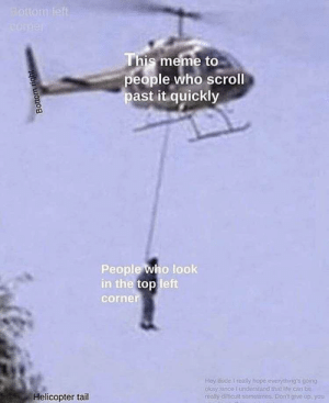 Comment section: Bottom left  COmer  This meme to  people who scroll  past it quickly  People who look  in the top left  corner  Hey dude I realy hope everything's going  okay since I understand that te can be  really dilicult sometimes. Don't aive up. you  Helicopter tail  Bottom right Comment section