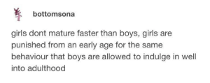 Girls, Boys, and Faster: bottomsona  girls dont mature faster than boys, girls are  punished from an early age for the same  behaviour that boys are allowed to indulge in well  into adulthood Where is the lie