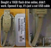 "Memes, Work, and Drive: Bought a 16GB flash drive online, didn't  work. Opened it up, it's just a cut USB cable <p>Stolen r/pcmasterrace via /r/memes <a href=""http://ift.tt/2fEUu7Z"">http://ift.tt/2fEUu7Z</a></p>"
