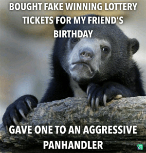 Birthday, Fake, and Friends: BOUGHT FAKE WINNING LOTTERY  TICKETS FOR MY FRIENDS  BIRTHDAY  GAVE ONE TO AN AGGRESSIVE  PANHANDLER No remorse or empathy for the homeless at all in this comment section