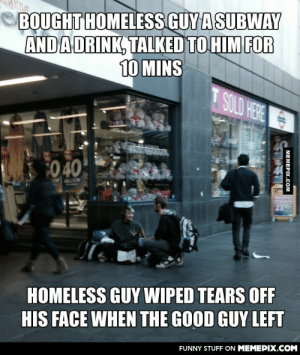 I know good things happen all the time, but seeing something like this with my own eyes… WHO IS CUTTING ONION?omg-humor.tumblr.com: BOUGHT HOMELESS GUY ASUBWAY  AND ADRINK, TALKED TO HIM FOR  10 MINS  T SOLD HERE  0 40  ON LION  21  HOMELESS GUY WIPED TEARS OF  HIS FACE WHEN THE GOOD GUY LEFT  FUNNY STUFF ON MEMEPIX.COM  MEMEPIX.COM I know good things happen all the time, but seeing something like this with my own eyes… WHO IS CUTTING ONION?omg-humor.tumblr.com