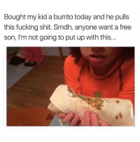 Fucking, Savage, and Shit: Bought my kid a burrito today and he pulls  this fucking shit. Smdh, anyone want a free  son, I'm not going to put up with this... Savage 😂💀 https://t.co/wvxMN0Ihim