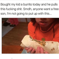 Fucking, Memes, and Shit: Bought my kid a burrito today and he pulls  this fucking shit. Smdh, anyone want a free  son, I'm not going to put up with this... @tatum.strangely is a must follow 🔥🔥