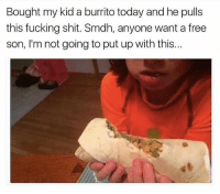 Fucking, Memes, and Shit: Bought my kid a burrito today and he pulls  this fucking shit. Smdh, anyone want a free  son, I'm not going to put up with this... @bigmike if you smoke the devil's lettuce.