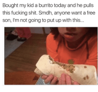 Fucking, Shit, and Free: Bought my kid a burrito today and he pulls  this fucking shit. Smdh, anyone want a free  son, I'm not going to put up with this...