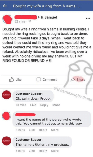 memehumor:  Twenty Times Trolls Of 'Customer Support' Provided Sass In Lieu Of Help: Bought my wife a ring from h sams i...  H.Samuel  22 mins  Bought my wife a ring from h sams in bullring centre. I  needed the ring resizing so brought back to be done  Was told it would take 3 days. When I went back to  collect they could not find my ring and was told they  would contact me when found and would not give me a  refund. Absolutely ridiculous I've been waiting over a  week with no one giving me any answers. GET MY  RING FOUND OR REFUND ME!  Like  Comment  Share  @theamazingtrollman  Customer Support  H.SAMUEL  Ok, calm down Frodo.  Like Reply  10 mins  More  I want the name of the person who wrote  this. You cannot treat customers this way  8 mins  Like  Reply More  Customer Support  H.SAMUEL  The name's Gollum, my precious  Like Reply  5 mins  More  : memehumor:  Twenty Times Trolls Of 'Customer Support' Provided Sass In Lieu Of Help