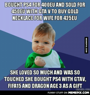 I Love My Wifeomg-humor.tumblr.com: BOUGHT PS4 FOR 40OEU AND SOLD FOR  450EU WITH GTA V TO BUY GOLD  NECKLACE FOR WIFE FOR 425EU  SHE LOVED SO MUCH AND WAS SO  TOUCHED SHE BOUGHT PS4 WITH GTAV,  FIFA15 AND DRAGON AGE 3 AS A GIFT  FUNNY STUFF ON MEMEPIX.COM  MEMEPIX.COM I Love My Wifeomg-humor.tumblr.com