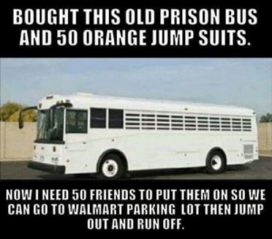 Club, Friends, and Run: BOUGHT THIS OLD PRISON BUS  AND 50 ORANGE JUMP SUITS.  NOW I NEED 50 FRIENDS TO PUT THEM ON SO WE  CAN GO TO WALMART PARKING LOT THEN JUMP  OUT AND RUN OFF. laughoutloud-club:  Who's with me?