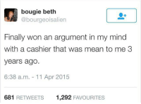 Memes, Aliens, and Alien: bougie beth  @bourgeois alien  Finally won an argument in my mind  with a cashier that was mean to me 3  years ago.  6:38 a.m. 11 Apr 2015  681 RETWEETS 1,292  FAVOURITES VICTORY! TheLADBible