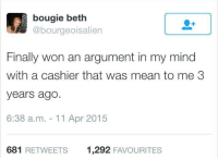 Dank, 🤖, and Apr: bougie beth  @bourgeois alien  Finally won an argument in my mind  with a cashier that was mean to me 3  years ago.  6:38 a.m. 11 Apr 2015  681 RETWEETS  1,292  FAVOURITES