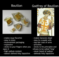 """Fingering, Inconvenience, and Dank Memes: Bouillon  Godfrey of Bouillon  makes soup flavorful  --makes Saracens dead  --easy to crusade with  --easy to store  inconvenient packaging  -top-tier coat of arms  expensive  --priceless  sticks to your fingers when you  sticks to his principles and  refuses to be called """"king""""  open it  high sodium content  never heard of sodium  doesn't defend Holy Sepulchre  defends Holy Sepulchre"""