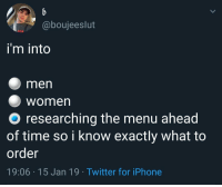 meirl: @boujeeslut  i'm into  men  Women  O researching the menu ahead  of time so i know exactly what to  order  19:06 15 Jan 19 Twitter for iPhone meirl