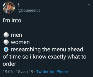 meirl by ging3rpaul MORE MEMES: @boujeeslut  i'm into  men  Women  O researching the menu ahead  of time so i know exactly what to  order  19:06 15 Jan 19 Twitter for iPhone meirl by ging3rpaul MORE MEMES