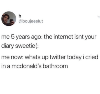 Internet, McDonalds, and Twitter: @boujeeslut  me 5 years ago: the internet isnt your  diary sweetie(  me now: whats up twitter today i cried  in a mcdonald's bathroom Ouch.