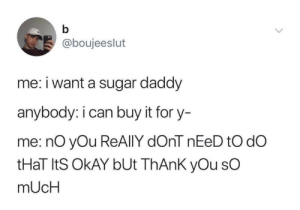 Target, Tumblr, and Thank You: @boujeeslut  me: i want a sugar daddy  anybody: i can buy it for y-  me: nO yOu ReAlIY dOnT nEeD tO dO  tHaT ItS OkAY bUt ThAnk yOu sO  mUcH beyoncescock:  this sounds like me so much it terrifies me when people offer to pay for anything and it makes me feel like allowing them to pay will make me indebted to them