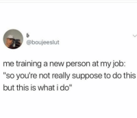 "Dank, 🤖, and Job: @boujeeslut  me training a new person at my job:  ""so you're not really suppose to do this  but this is what i do"" Showing you the tricks of the trade."