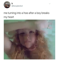 Hoe, Memes, and Heart: @boujeeslut  me turning into a hoe after a boy breaks  my heart Honestly same @hoe