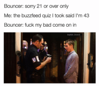 (@baptain_brunch): Bouncer: sorry 21 or over only  Me: the buzzfeed quiz l took said l'm 43  Bouncer: fuck my bad come on in  baptain brunch (@baptain_brunch)