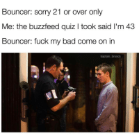 Memes, Buzzfeed, and Quiz: Bouncer: Sorry 21 or over only  Me: the buzzfeed quiz l took said l'm 43  Bouncer: fuck my bad come on in  baptain brunch @baptain_brunch has some of the best content on the gram