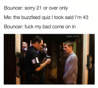 Snapchat: dankmemesgang 🔥: Bouncer: sorry 21 or over only  Me: the buzzfeed quiz l took said l'm 43  Bouncer: fuck my bad come on in  baptain brunch Snapchat: dankmemesgang 🔥