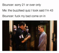 Bad, Sorry, and Buzzfeed: Bouncer: sorry 21 or over only  Me: the buzzfeed quiz I took said I'm 43  Bouncer: fuck my bad come on in  baptain brunch