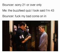 Bad, Funny, and Sorry: Bouncer: sorry 21 or over only  Me: the buzzfeed quiz I took said I'm 43  Bouncer: fuck my bad come on in  baptain brunch Lmfao quiz said I was 65 so imma apply for senior benefits 😂😂 • Follow @thesavageposts for funny content daily