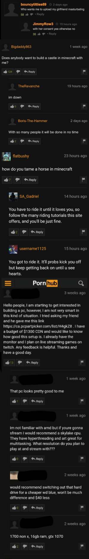 officialyasen: kroncw:  nothingbutmeme: Pornhub comments are our only hope better than youtube    #it's because everyone is in the post nut state of mind   : bouncytitties69 2 days ago  Who wants me to upload my girlfriend masturbating  58 -Reply  JimmyRow3 15 hours ago  with her consent yea otherwise no  35 1-Reply   Bigdaddy863  1 week ago  Does anybody want to build a castle in minecraft with  me?  124Reply  124  TheRevanche  19 hours ago  im down  0  Reply  Boris-The-Hammer  2 days ago  With so many people it will be done in no time  2Reply   flatbushy  23 hours ago  how do you tame a horse in minecraft  Reply  SA Gadriel  14 hours ago  You have to ride it until it loves you, so  follow the many riding tutorials this site  offers, and you'll be just fine.  2  Reply  username1125  15 hours ago  You got to ride it. It'll probs kick you off  but keep getting back on until u see  hearts.   Porn  hub  3 weeks ago  Hello people, I am starting to get interested in  building a pc, however, I am not very smart in  this kind of situation. I tried asking my friend  and he gave me this link  https://ca.pcpartpicker.com/list/H4gkz8. I have  a budget of $1300 CDN and would like to know  how good this setup is. I already have the  monitor and I plan on live streaming games on  twitch. Any feedback is helpful. Thanks and  have a good day.  3Reply  1 week ago  That pc looks pretty good to me  Reply  1 week ago  Im not familiar with amd but if youre gonna  sfream I would recommend a skylake cpu  They have hyperthreading and art great for  multitasking. What resolution do you plan to  play at and stream with???  0 Reply  2 weeks ago  would recommend switching out that hard  drive for a cheaper wd blue, won't be much  difference and $40 less  0  Reply  2 weeks ago  1700 non x, 16gb ram, gtx 1070  2 Reply officialyasen: kroncw:  nothingbutmeme: Pornhub comments are our only hope better than youtube    #it's because everyone is in the post nut state of mind