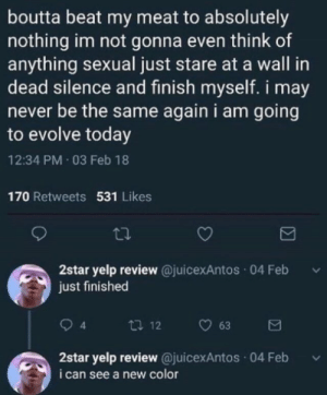 How to evolve in one steps by Brainstorm_Ent FOLLOW 4 MORE MEMES.: boutta beat my meat to absolutely  nothing im not gonna even think of  anything sexual just stare at a wall in  dead silence and finish myself. i may  never be the same again i am going  to evolve today  12:34 PM 03 Feb 18  170 Retweets 531 Likes  2star yelp review  just finished  @juicexAntos 04 Feb  t 12  63  2star yelp review @juicexAntos 04 Feb  i can see a new color  Σ How to evolve in one steps by Brainstorm_Ent FOLLOW 4 MORE MEMES.