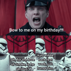 Birthday, Love, and Him: Bow to me on my birthday!!!  Kylo will be  Oh, for the love backnext  of Snoke, is he week just  serious? humor him. Deleted Scene from The Force Awakens