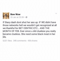 Ass, Life, and Stacey Dash: Bow Wow  20 Jan at 23:39  If Stacy dash dont shut her ass up. IF WE didnt have  those networks hell we wouldn't get recognized at all  we thankful for BET CENTRIC ETC... AND THE  MONTH OF FEB. Ever since u did clueless you really  became clueless. She need some black meat in her  life.  5,021 likes 345 comments 436 shares Bow Wow's message to Stacey Dash.