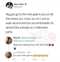 Blackpeopletwitter, Crazy, and Halloween: Bow Wow  Smoss  Nigsas go to the met gala to put on all  this heavy acc crazy aco shit just to  walk around and be uncomfortable. Its  almost like a boojie acs halloween  party  kira A @peepthekeeks 1h  Replying to @smoss  How you hating from out the clubr  @nkeyah 19m  you can't even get in e  91  от  19 <p>Why is He hating…?? (via /r/BlackPeopleTwitter)</p>