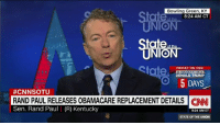 Senator Rand Paul on Obamacare's replacement: Bowling Green, KY  8:24 AM CT  State.  FRIDAY ON CNN  INAUGURATION  O DONALD TRUMP  5 DAYS  #CNNSOTU  RAND PAUL RELEASES OBAMACARE REPLACEMENT DETAILS CINNI  Sen. Rand Paul I (R) Kentucky  9:24 AM ET  STATE OF THE UNION Senator Rand Paul on Obamacare's replacement