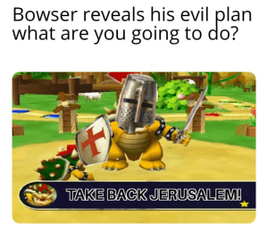 Bowser, Pope Francis, and Reddit: Bowser reveals his evil plan  what are you going to do?  TAKE BACK JERUSALEM! By the Pope...