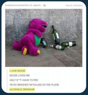 srsfunny:You Sang It, Didn't You?: bowtiesscarvesandrhen= super  Source chinoking  I LOVE BOOZE  BOOZE LOVES ME  HOLY STI HAVE TO PEE  M SO SMASHED I'M FALLING ON THE FLOOR  ALCOHOLIC DINOSAUR srsfunny:You Sang It, Didn't You?