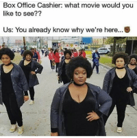 Memes, True, and Box Office: Box Office Cashier: what movie would you  like to see??  Us: You already know why we're here True