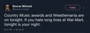 Wrestlemania: Boxcar Michael  @boxcar_michael  Follow  Country Music awards and Wrestlemania are  on tonight. If you hate long lines at Wal-Mart,  tonight is your night.  6:01 PM - 7 Apr 2019