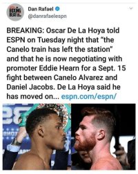 """I Would Love to See this 🙌🏻 canelojacobs 🥊: BOXING Dan Rafael  BEATHhadanrafaelespn  THE  BREAKING: Oscar De La Hoya told  ESPN on Tuesday night that """"the  Canelo train has left the station""""  and that he is now negotiating with  promoter Eddie Hearn for a Sept. 15  fight between Canelo Alvarez and  Daniel Jacobs. De La Hoya said he  has moved on... espn.com/espn/  PMOT I Would Love to See this 🙌🏻 canelojacobs 🥊"""
