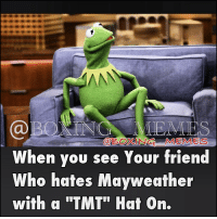 "Boxing, Espn, and Friends: @BoxiNG MEMES  When you see Your friend  Who hates Mayweather  with q ""TMT"" Hat On. You Know who you are 😂😂😂 (this ones for you). 😂😂😂 kermit boxingmemes meme sports boxeo teamMayweather mayweather tmt boxing boxingmeme fightmemes kermitTheFrog kermet boxingfanatik sportsMemes espn tmz fakeFans mayweatherMaidana2 worldStar wshh smsAudio imweak imDone imJustSaying imDead LOL"