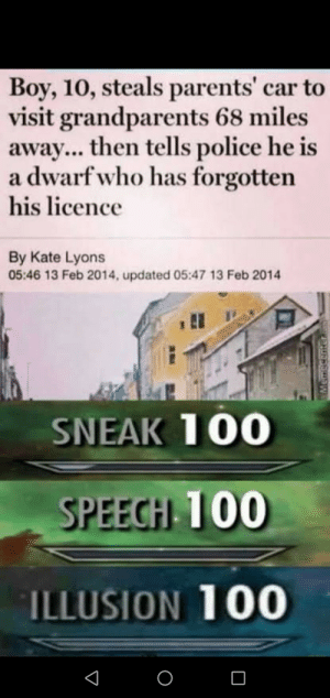 Parents, Police, and Boy: Boy, 10, steals parents' car to  visit grandparents 68 miles  away... then tells police he is  a dwarfwho has forgotten  his licence  By Kate Lyons  05:46 13 Feb 2014, updated 05:47 13 Feb 2014  SNEAK 100  SPEECHI 100  ILLUSION 100 All 3000