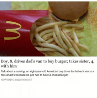 McDonalds, Vans, and American: Boy, 8, drives dad's van to buy burger; takes sister, 4,  with him  Talk about a craving: an eight-year-old American boy drove his father's van to a  McDonald's because he just had to have a cheeseburger.  NEWSINFOLINQUIRER.NET follow my back up @unusuallysatisfying @unusuallysatisfying @unusuallysatisfying