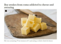 cheese: Boy awakes from coma addicted to cheese and  swearing  He was screaming Fck, bastard, sh't' and eating a whole wheel of cheese