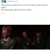 "Bts, Fall Out, and Top: ""Boy groups usually fall out of melon top ten after about a  week""  BTS spring day after almost a month: NDHDKSHF"