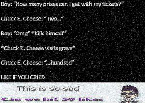 "This is so sad. (i.redd.it): Boy: ""How many prizes can lget with my tickets?  Chuck E. Cheese: Two...""  Boy: ""Omg Kills himself  Chuck E. Cheese visits grave  Chuck E Cheese: hundred  LIKE IF YOu CRIED  FS Ts Sa SE This is so sad. (i.redd.it)"