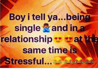 Single: Boy i tell ya...bein  single and in a  relationship a  same time is  Stressful...A