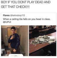 Dude, Head, and Memes: BOY IF YOU DONT PLAY DEAD AND  GET THAT CHECK!!!!  Flores @latinoboy112  When a ceiling tile falls on you head in class.  @IUPUI This dude needs a check! 😂 WSHH