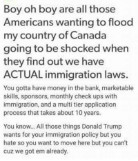 Oh, the irony!! When reality smacks you right in the whiny face!! #LiberalLogic #WaitWhat ???: Boy oh boy are all those  Americans wanting to flood  my country of Canada  going to be shocked when  they find out we have  ACTUAL immigration laws.  You gotta have money in the bank, marketable  skills, sponsors, monthly check ups with  immigration, and a multi tier application  process that takes about 10 years.  You know... All those things Donald Trump  wants for your immigration policy but you  hate so you want to move here but you can't  cuz we got em already. Oh, the irony!! When reality smacks you right in the whiny face!! #LiberalLogic #WaitWhat ???