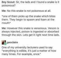 """: Boy Scout: Sir, the lads and I found a snake is it  poisonous?  Me: No this snake is not poisonous at al  *one of them picks up the snake which bites  them. They begin to spasm and foam at the  mouth*  Me: However this snake is venomous. Venom is  always injected, poison is ingested or absorbed  through the skin. Lets get it right next time lads.  geoclaire  One of my university lecturers used to say  """"everything is edible, it's just a matter of how  many times. For example, once."""""""