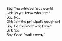 "Dumb, Memes, and Girl: Boy: The principal is so dumb!  Girl: Do you know who I am?  Boy: No...  Girl: I am the principal's daughter!  Boy: Do you know who I am?  Girl: No...  Boy: Good! ""walks away"