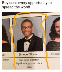 "Graduate uses every oppurtunity to spread the word! ▫️▫️▫️ ""Four states of matter: liquid, solid, gas, and Black lives"" - SimeonGlover theblaquelioness: Boy uses every opportunity to  spread the word!  Simeon Glover  Giane  ver  a chick  Four states of matter  liquid, solid, gas, and black  lives. Graduate uses every oppurtunity to spread the word! ▫️▫️▫️ ""Four states of matter: liquid, solid, gas, and Black lives"" - SimeonGlover theblaquelioness"